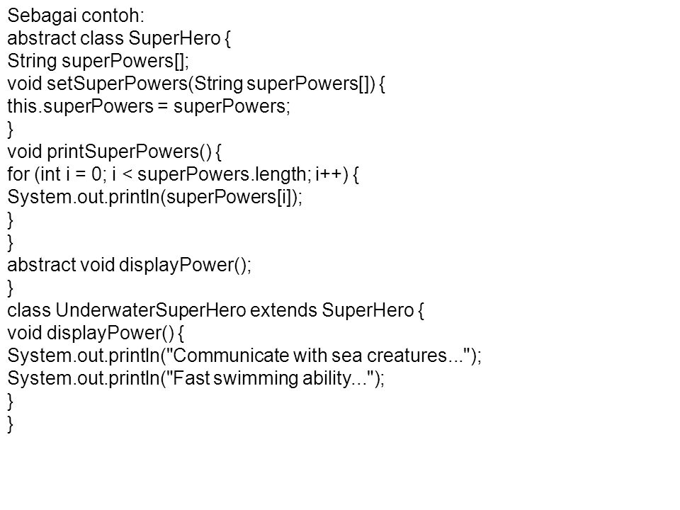 Sebagai contoh: abstract class SuperHero { String superPowers[]; void setSuperPowers(String superPowers[]) {
